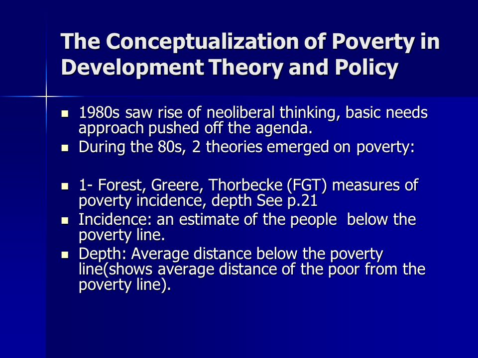 The Conceptualization of Poverty in Development Theory and Policy 1980s saw rise of neoliberal thinking, basic needs approach pushed off the agenda.