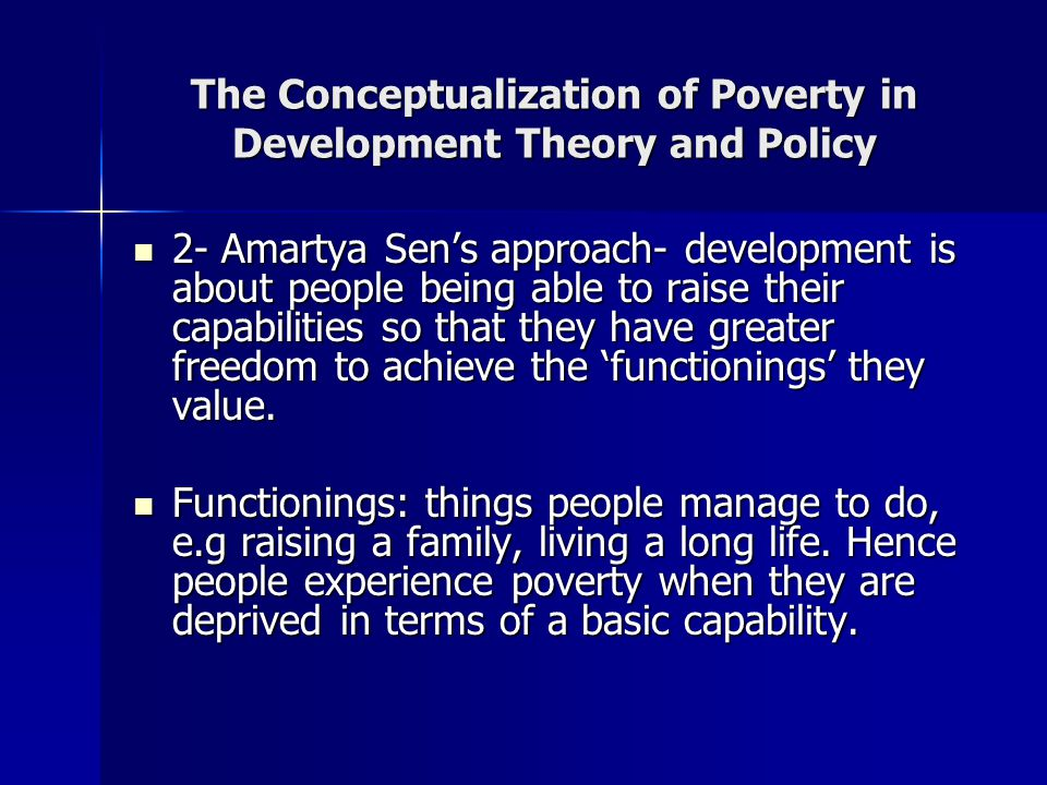 The Conceptualization of Poverty in Development Theory and Policy 2- Amartya Sen's approach- development is about people being able to raise their cap