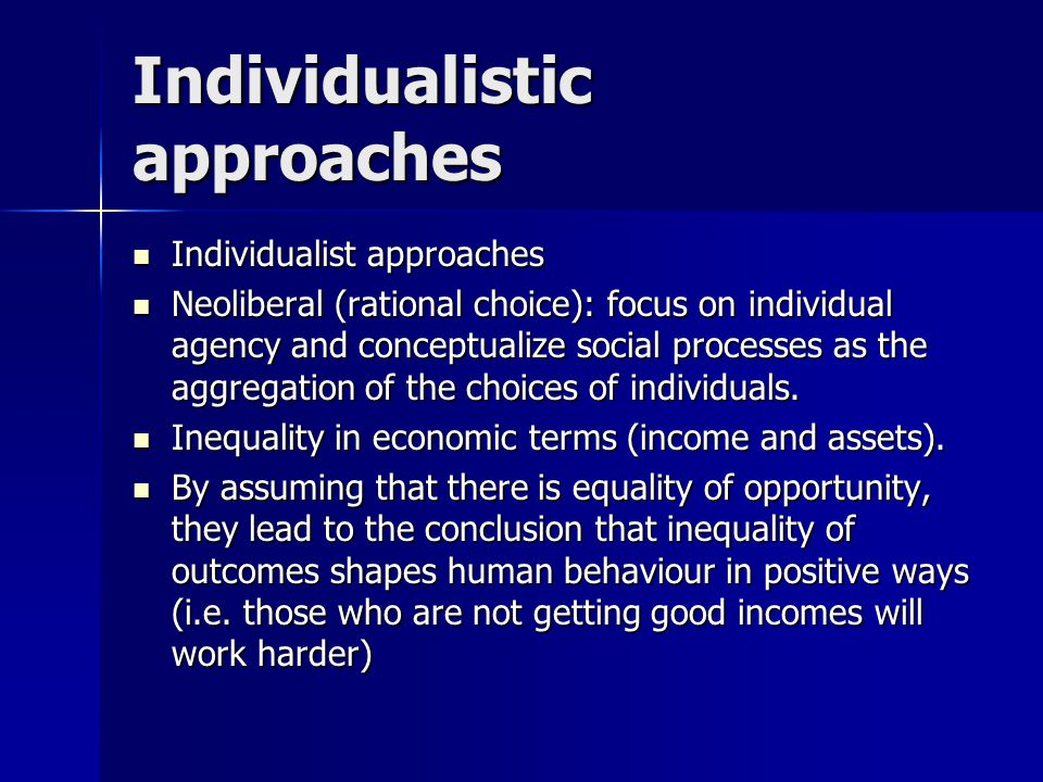 Individualistic approaches Individualist approaches Individualist approaches Neoliberal (rational choice): focus on individual agency and conceptualiz