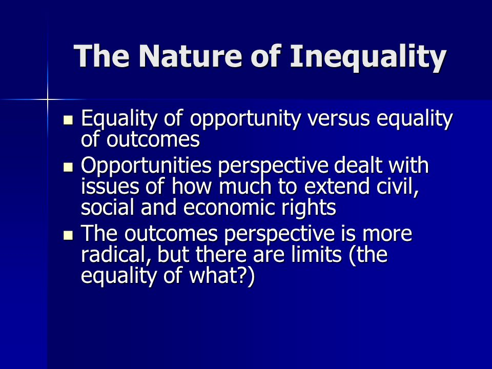 The Nature of Inequality Equality of opportunity versus equality of outcomes Equality of opportunity versus equality of outcomes Opportunities perspective dealt with issues of how much to extend civil, social and economic rights Opportunities perspective dealt with issues of how much to extend civil, social and economic rights The outcomes perspective is more radical, but there are limits (the equality of what?) The outcomes perspective is more radical, but there are limits (the equality of what?)