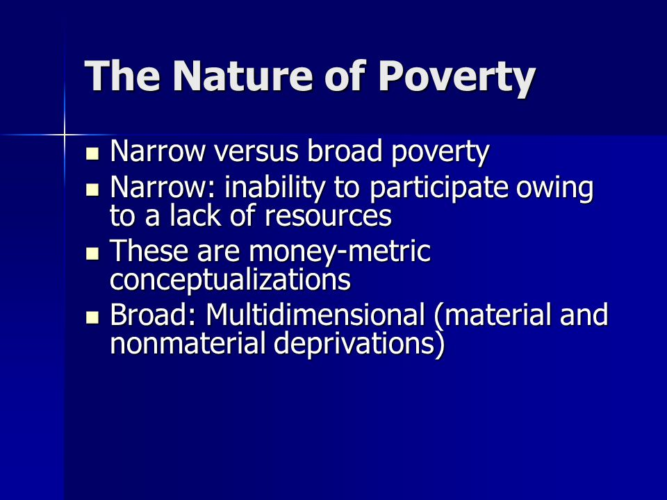 The Nature of Poverty Narrow versus broad poverty Narrow versus broad poverty Narrow: inability to participate owing to a lack of resources Narrow: inability to participate owing to a lack of resources These are money-metric conceptualizations These are money-metric conceptualizations Broad: Multidimensional (material and nonmaterial deprivations) Broad: Multidimensional (material and nonmaterial deprivations)