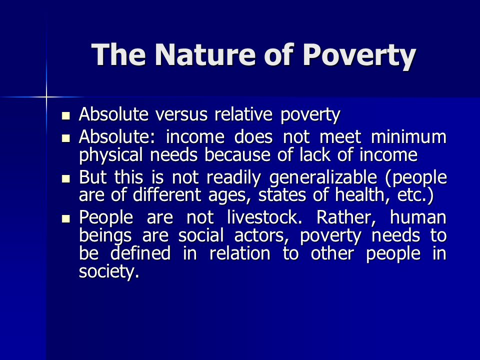 The Nature of Poverty Absolute versus relative poverty Absolute versus relative poverty Absolute: income does not meet minimum physical needs because
