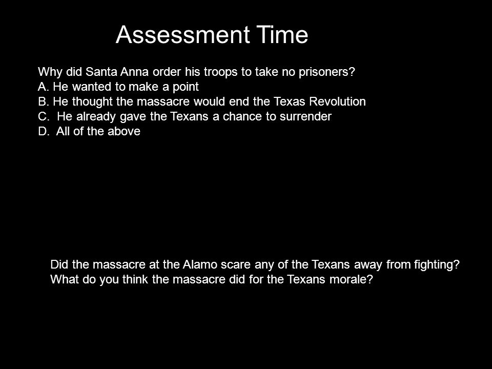 Assessment Time Why did Santa Anna order his troops to take no prisoners.