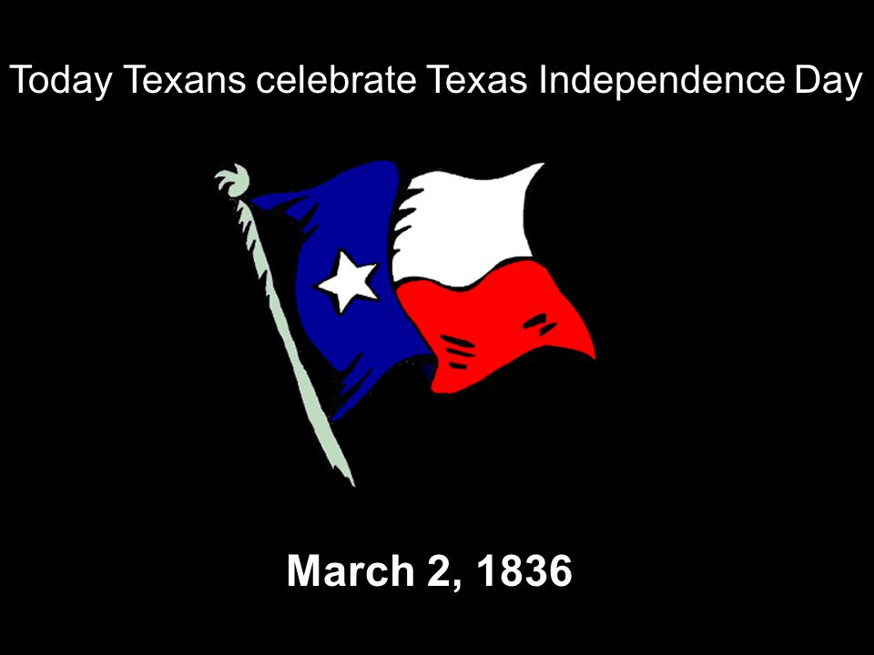Today Texans celebrate Texas Independence Day March 2, 1836