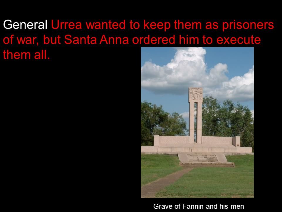 General Urrea wanted to keep them as prisoners of war, but Santa Anna ordered him to execute them all.