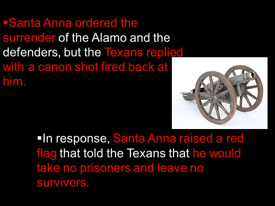  Santa Anna ordered the surrender of the Alamo and the defenders, but the Texans replied with a canon shot fired back at him.