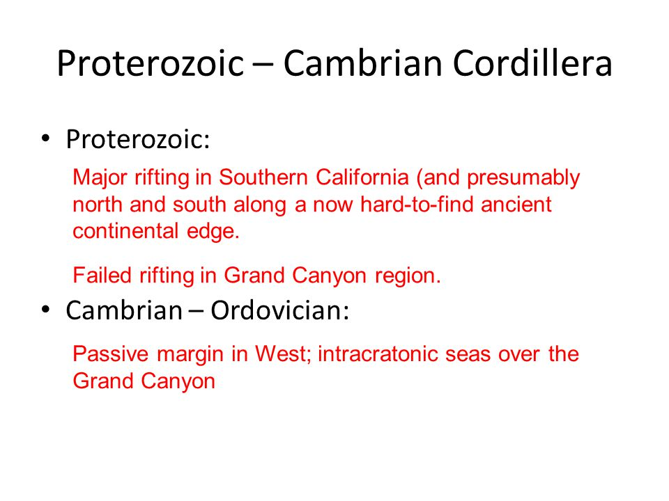 Proterozoic – Cambrian Cordillera Proterozoic: Cambrian – Ordovician: Major rifting in Southern California (and presumably north and south along a now