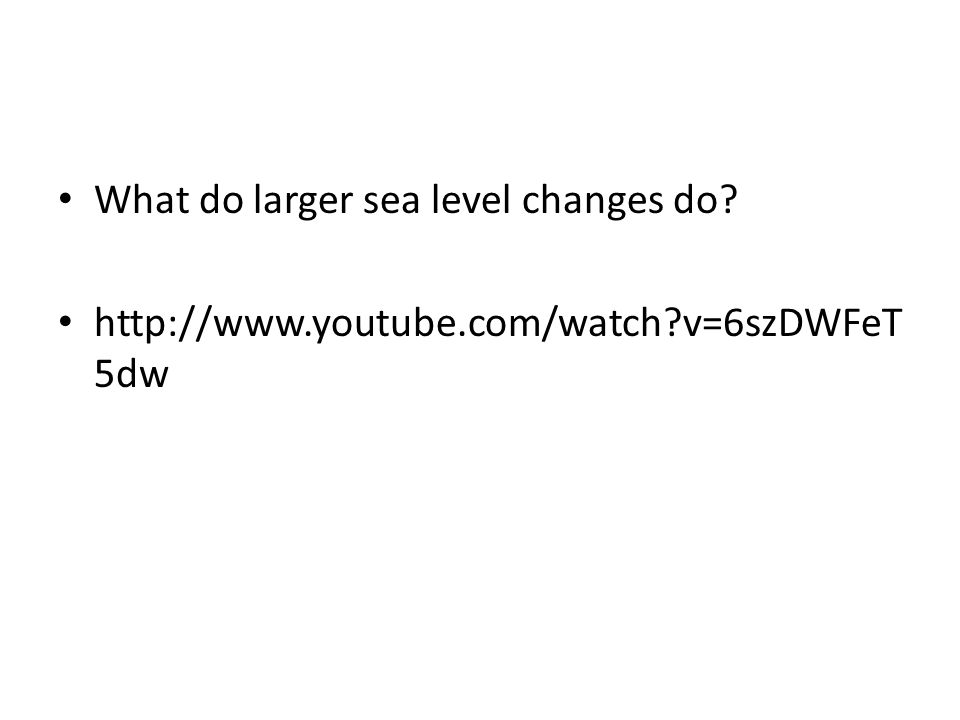 What do larger sea level changes do? http://www.youtube.com/watch?v=6szDWFeT 5dw