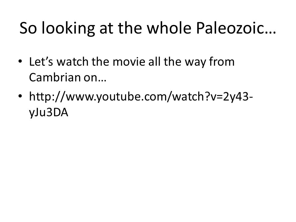 So looking at the whole Paleozoic… Let's watch the movie all the way from Cambrian on… http://www.youtube.com/watch?v=2y43- yJu3DA