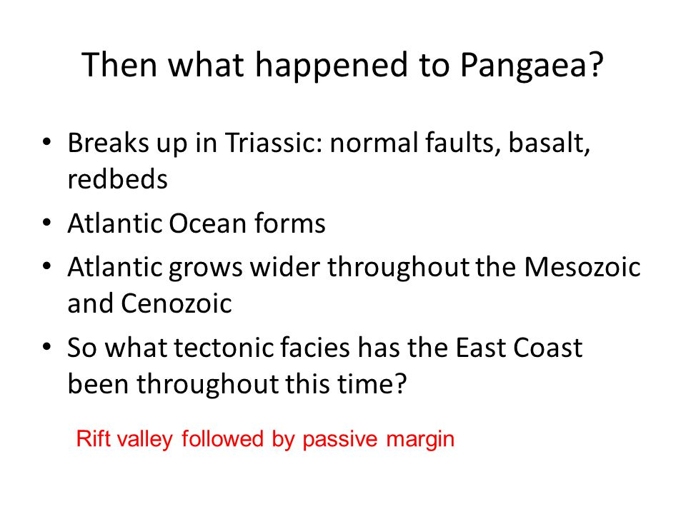 Then what happened to Pangaea? Breaks up in Triassic: normal faults, basalt, redbeds Atlantic Ocean forms Atlantic grows wider throughout the Mesozoic