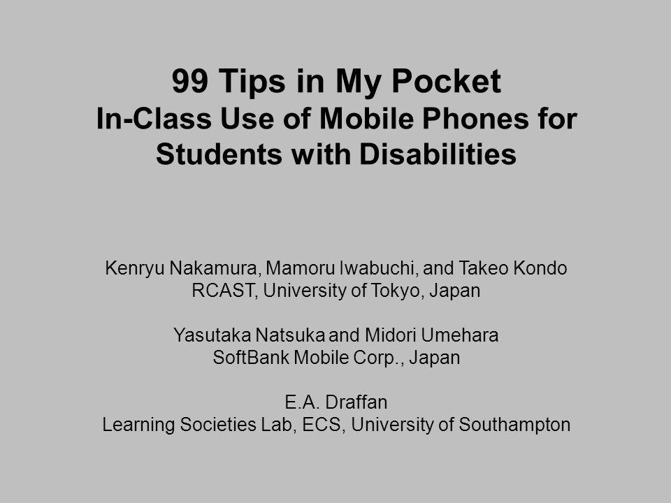 99 Tips in My Pocket In-Class Use of Mobile Phones for Students with Disabilities Kenryu Nakamura, Mamoru Iwabuchi, and Takeo Kondo RCAST, University of Tokyo, Japan Yasutaka Natsuka and Midori Umehara SoftBank Mobile Corp., Japan E.A.