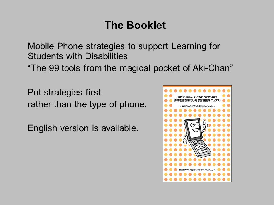 The Booklet Mobile Phone strategies to support Learning for Students with Disabilities The 99 tools from the magical pocket of Aki-Chan Put strategies first rather than the type of phone.