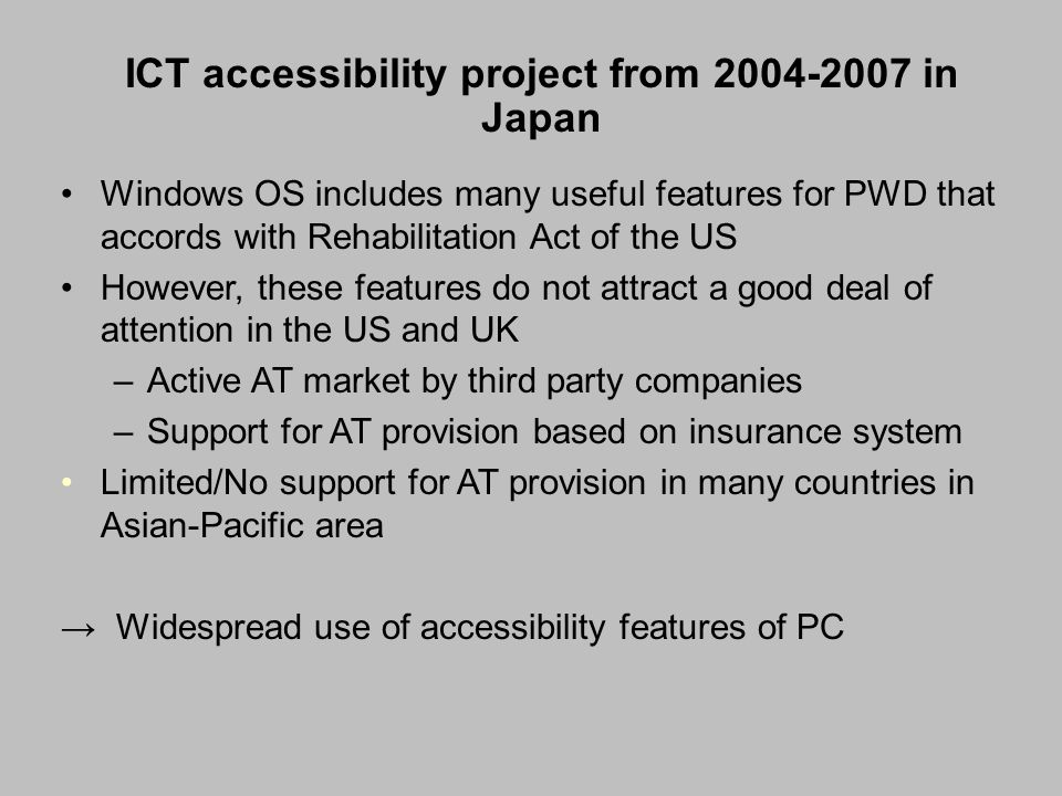 ICT accessibility project from 2004-2007 in Japan Windows OS includes many useful features for PWD that accords with Rehabilitation Act of the US However, these features do not attract a good deal of attention in the US and UK –Active AT market by third party companies –Support for AT provision based on insurance system Limited/No support for AT provision in many countries in Asian-Pacific area → Widespread use of accessibility features of PC