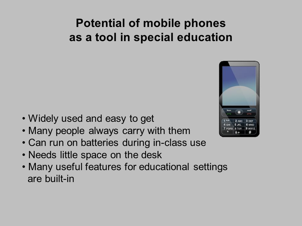 Potential of mobile phones as a tool in special education Widely used and easy to get Many people always carry with them Can run on batteries during in-class use Needs little space on the desk Many useful features for educational settings are built-in