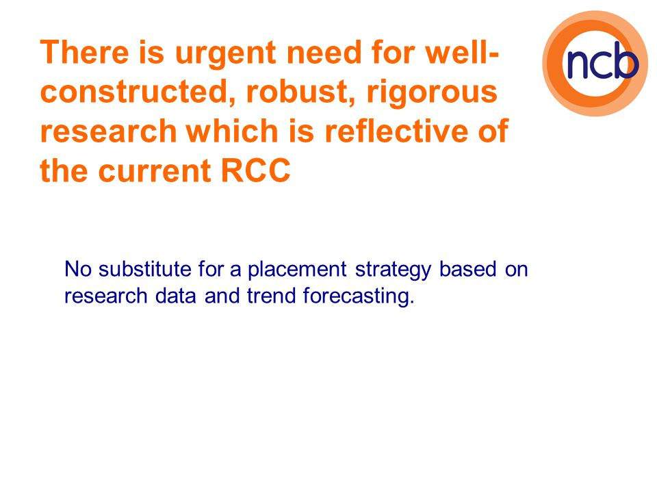 There is urgent need for well- constructed, robust, rigorous research which is reflective of the current RCC No substitute for a placement strategy ba