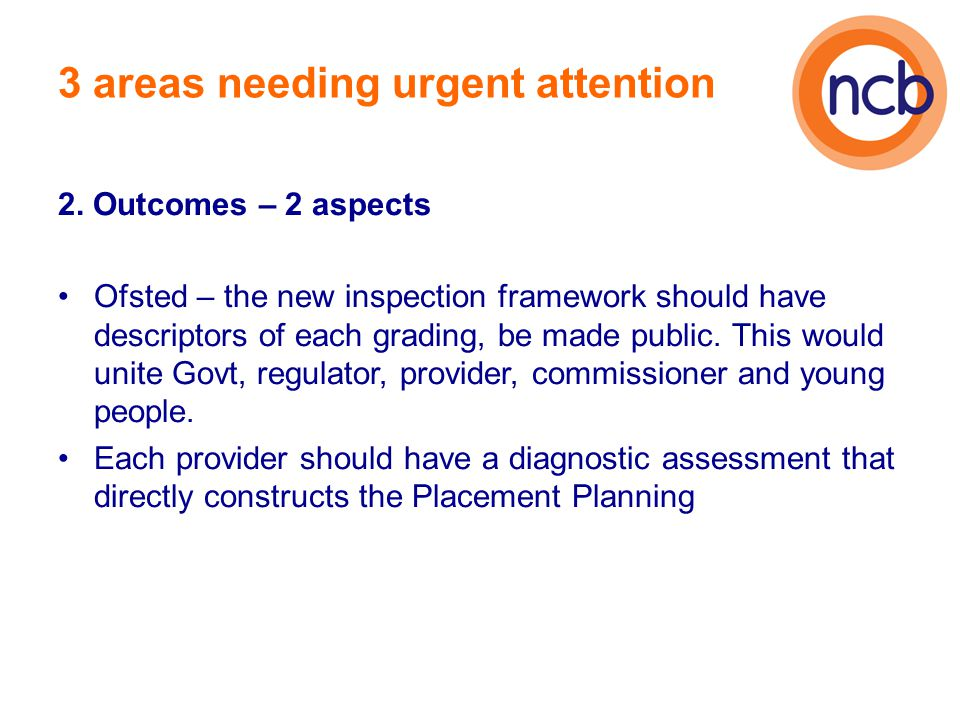 3 areas needing urgent attention 2. Outcomes – 2 aspects Ofsted – the new inspection framework should have descriptors of each grading, be made public