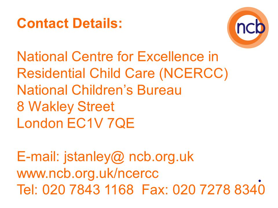 Contact Details: National Centre for Excellence in Residential Child Care (NCERCC) National Children's Bureau 8 Wakley Street London EC1V 7QE E-mail: jstanley@ ncb.org.uk www.ncb.org.uk/ncercc Tel: 020 7843 1168 Fax: 020 7278 8340
