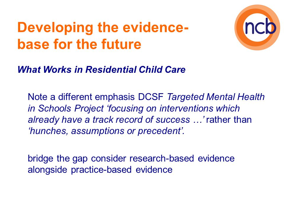Developing the evidence- base for the future What Works in Residential Child Care Note a different emphasis DCSF Targeted Mental Health in Schools Project 'focusing on interventions which already have a track record of success …' rather than 'hunches, assumptions or precedent'.