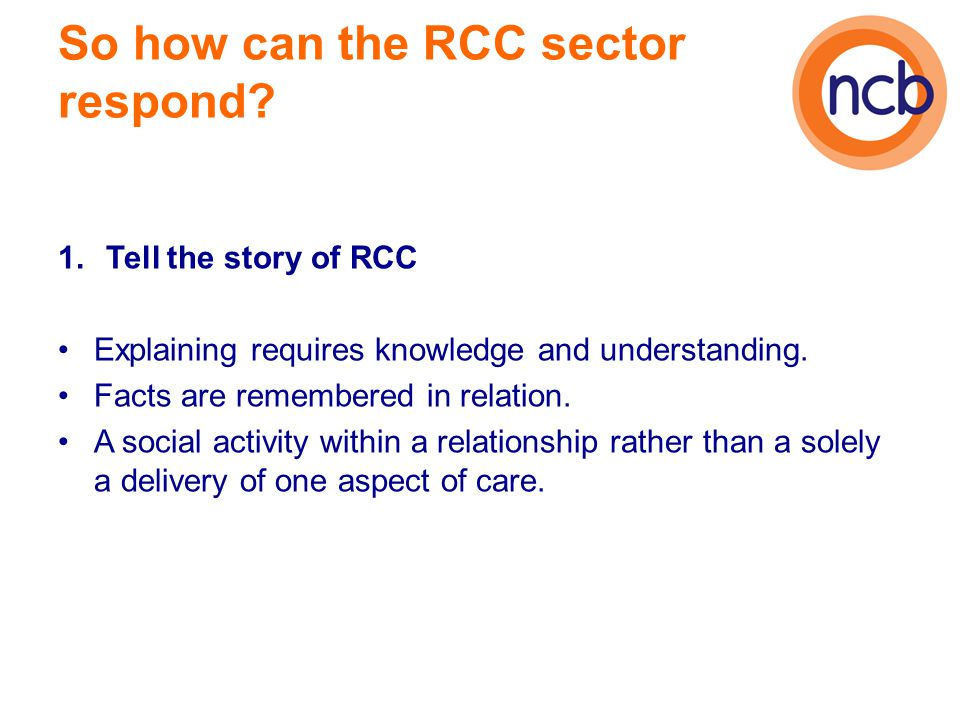 So how can the RCC sector respond? 1.Tell the story of RCC Explaining requires knowledge and understanding. Facts are remembered in relation. A social