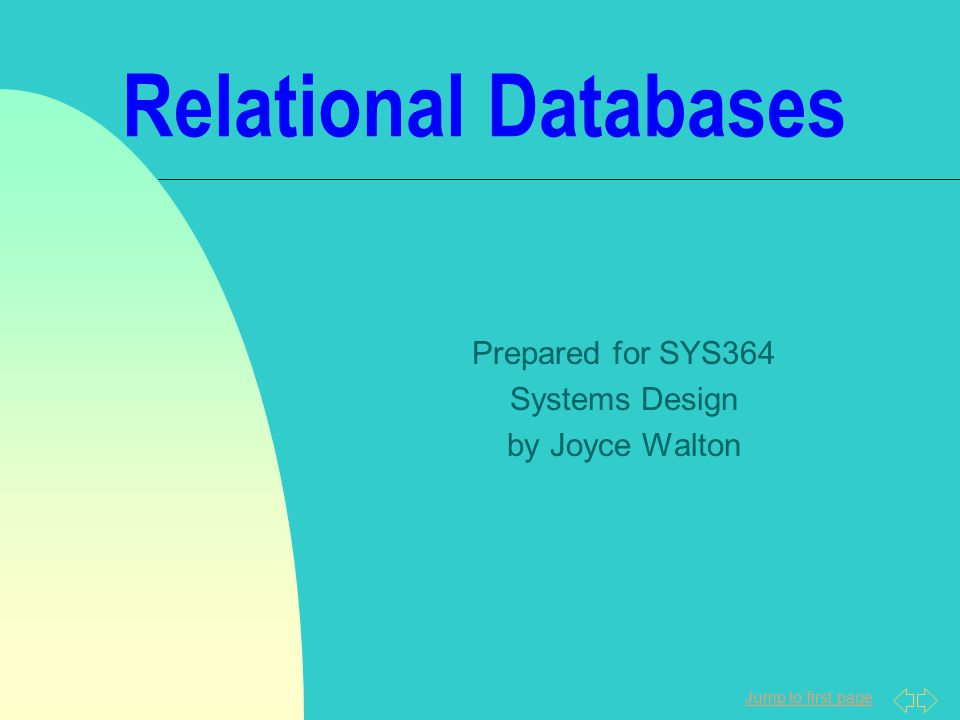 Jump to first page Relational Databases Prepared for SYS364 Systems Design by Joyce Walton