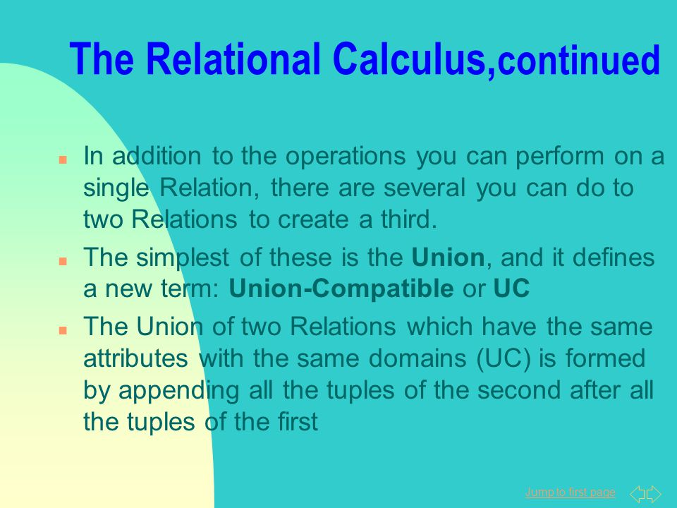 Jump to first page The Relational Calculus, continued n In addition to the operations you can perform on a single Relation, there are several you can do to two Relations to create a third.