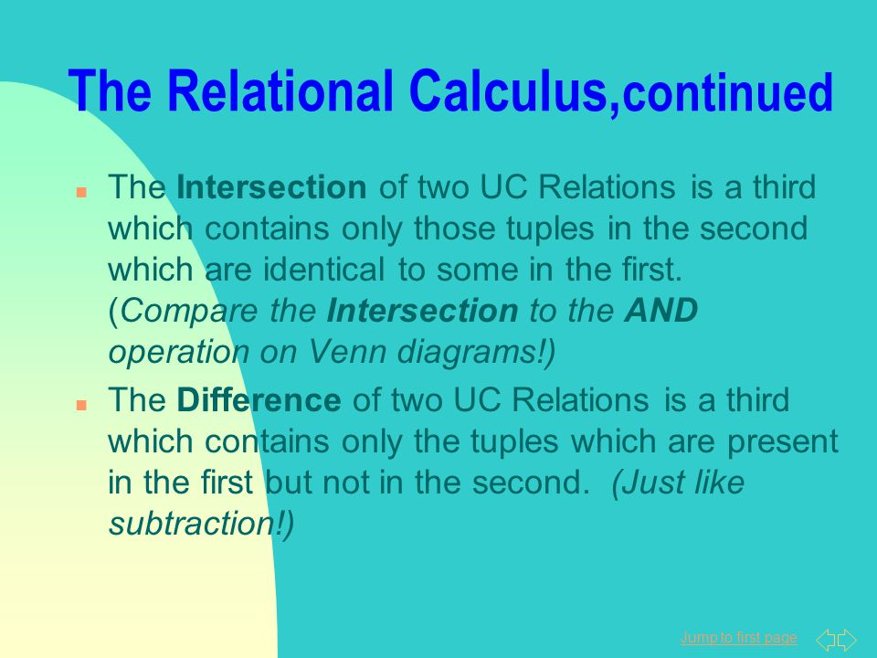 Jump to first page The Relational Calculus, continued n The Intersection of two UC Relations is a third which contains only those tuples in the second