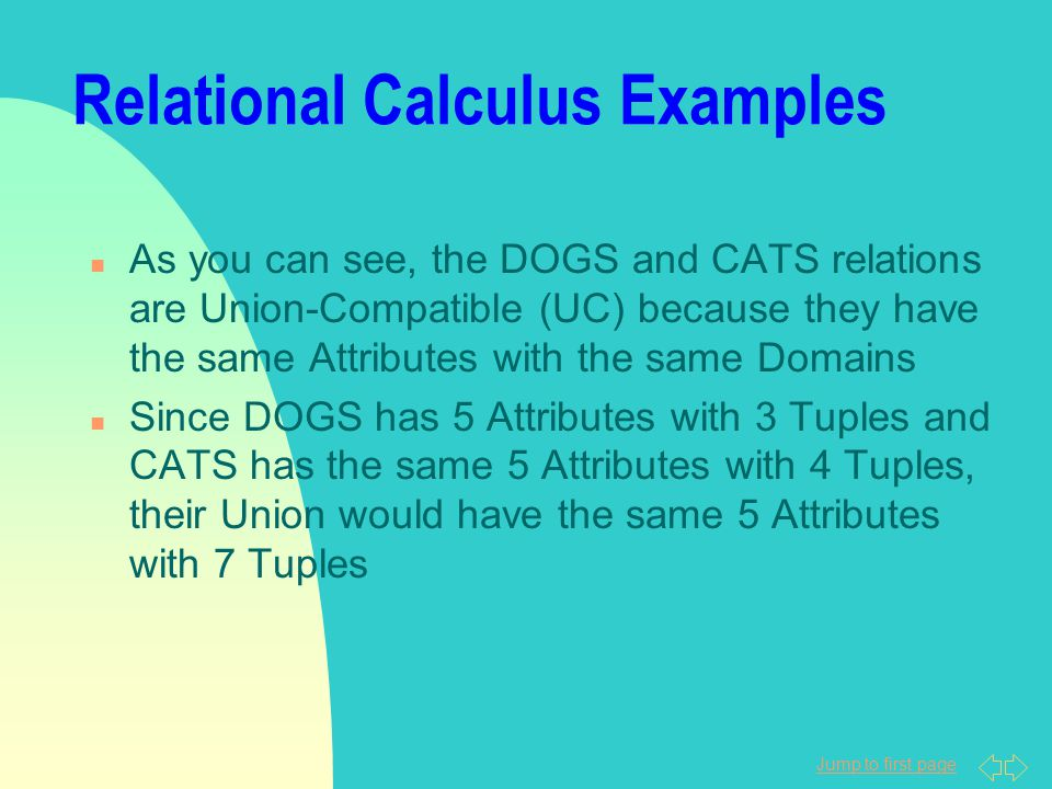 Jump to first page Relational Calculus Examples n As you can see, the DOGS and CATS relations are Union-Compatible (UC) because they have the same Att