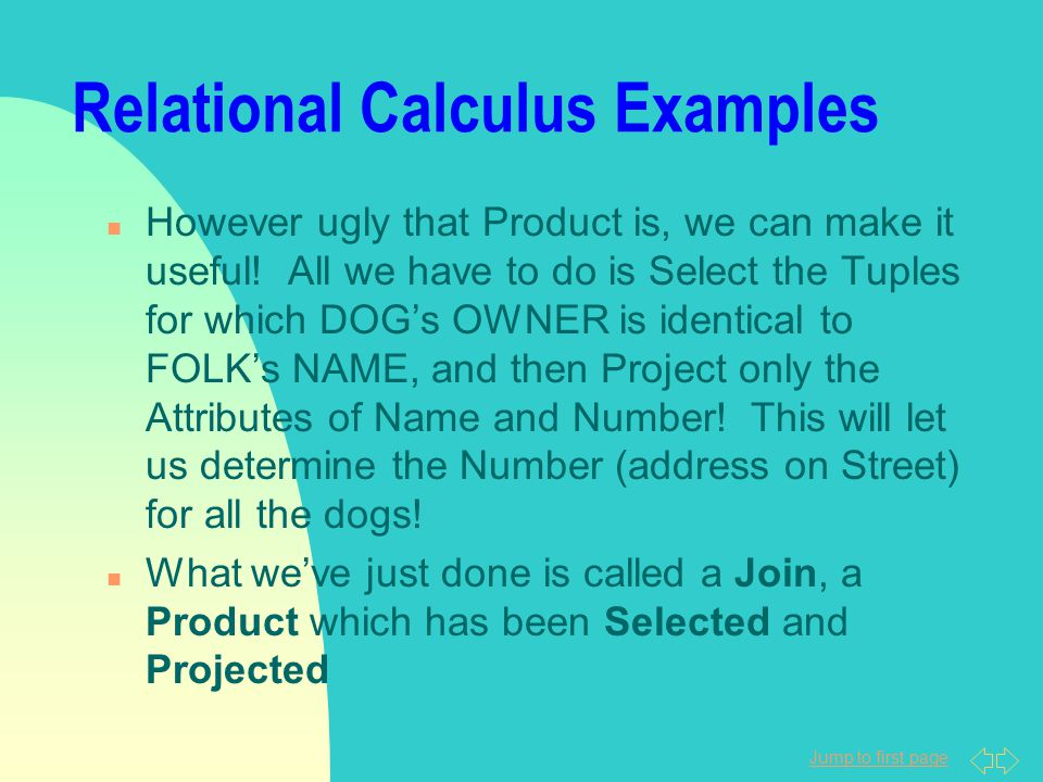 Jump to first page Relational Calculus Examples n However ugly that Product is, we can make it useful! All we have to do is Select the Tuples for whic