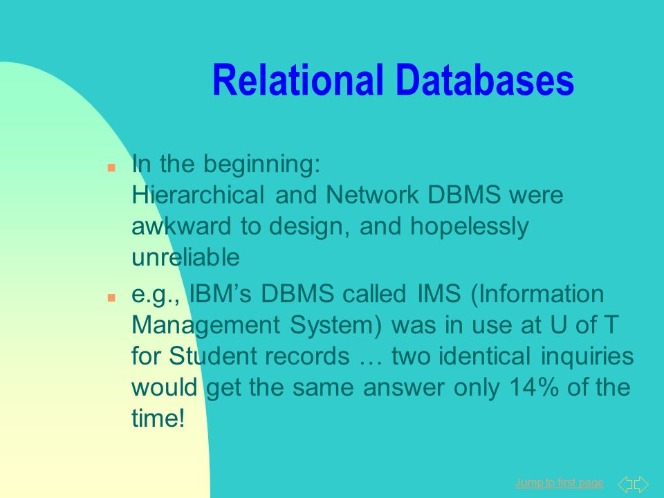 Jump to first page Relational Databases n In the beginning: Hierarchical and Network DBMS were awkward to design, and hopelessly unreliable n e.g., IBM's DBMS called IMS (Information Management System) was in use at U of T for Student records … two identical inquiries would get the same answer only 14% of the time!