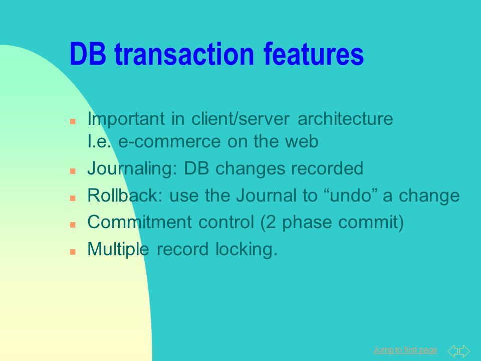 Jump to first page DB transaction features n Important in client/server architecture I.e. e-commerce on the web n Journaling: DB changes recorded n Ro