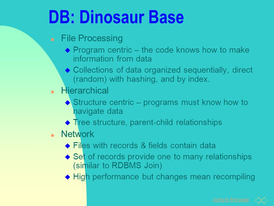 Jump to first page DB: Dinosaur Base n File Processing u Program centric – the code knows how to make information from data u Collections of data organized sequentially, direct (random) with hashing, and by index.