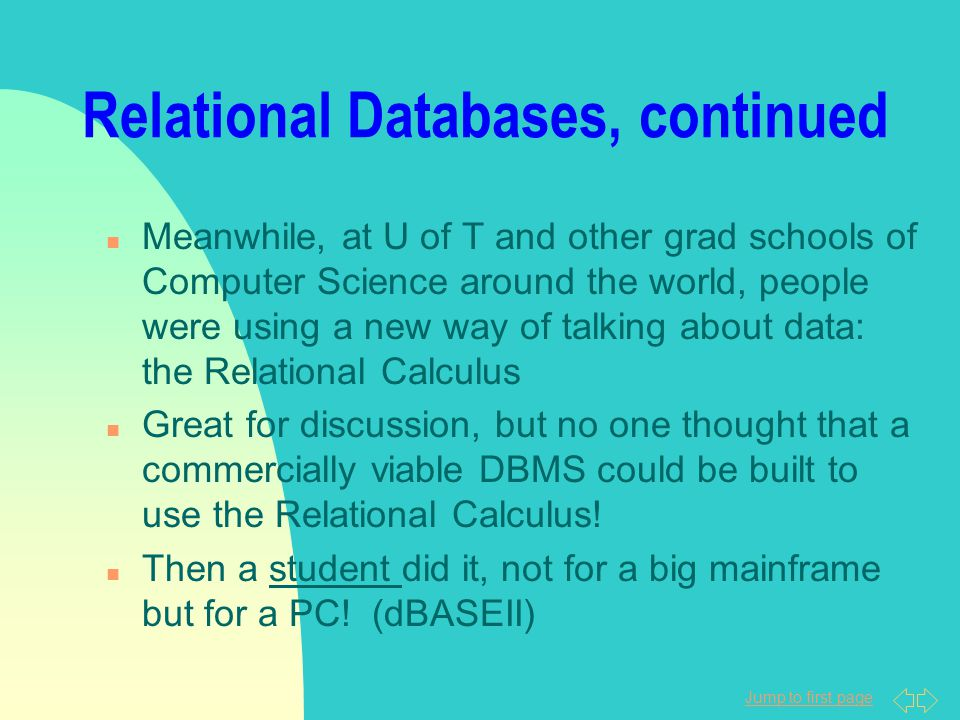 Jump to first page Relational Databases, continued n Meanwhile, at U of T and other grad schools of Computer Science around the world, people were using a new way of talking about data: the Relational Calculus n Great for discussion, but no one thought that a commercially viable DBMS could be built to use the Relational Calculus.