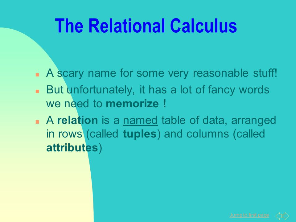 Jump to first page The Relational Calculus n A scary name for some very reasonable stuff! n But unfortunately, it has a lot of fancy words we need to