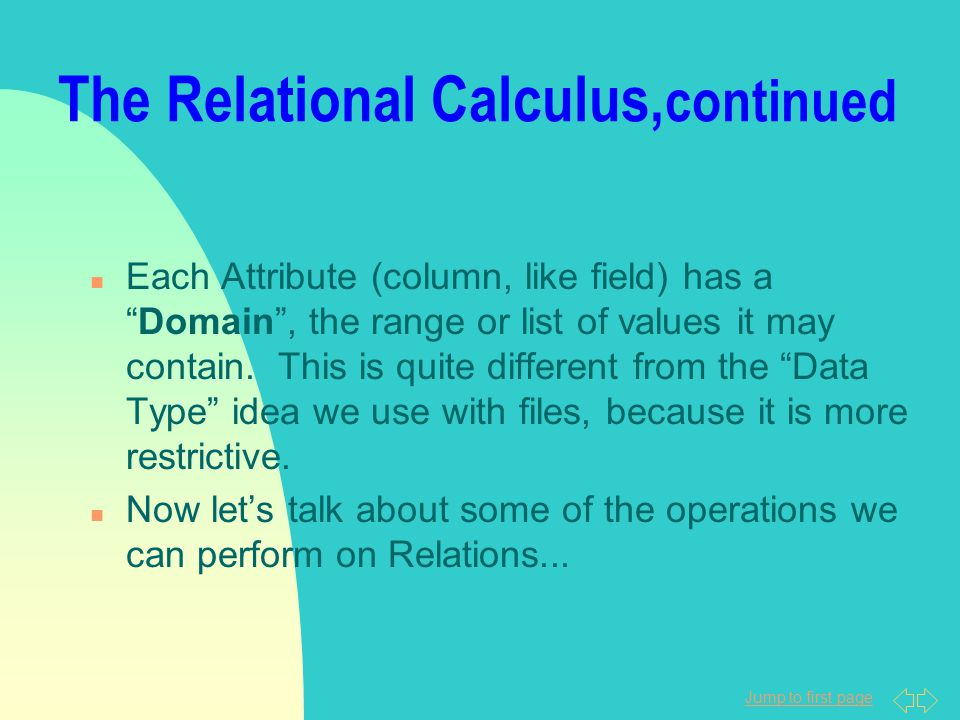 """Jump to first page The Relational Calculus, continued n Each Attribute (column, like field) has a """"Domain"""", the range or list of values it may contain"""