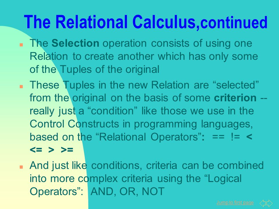 Jump to first page The Relational Calculus, continued n The Selection operation consists of using one Relation to create another which has only some o