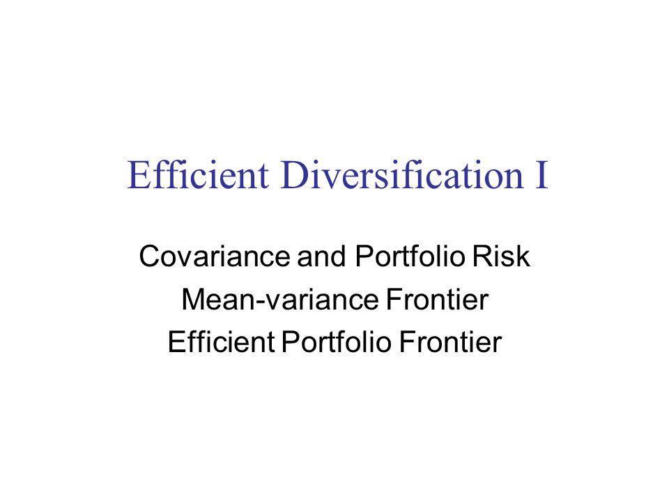 Efficient Diversification I Covariance and Portfolio Risk Mean-variance Frontier Efficient Portfolio Frontier