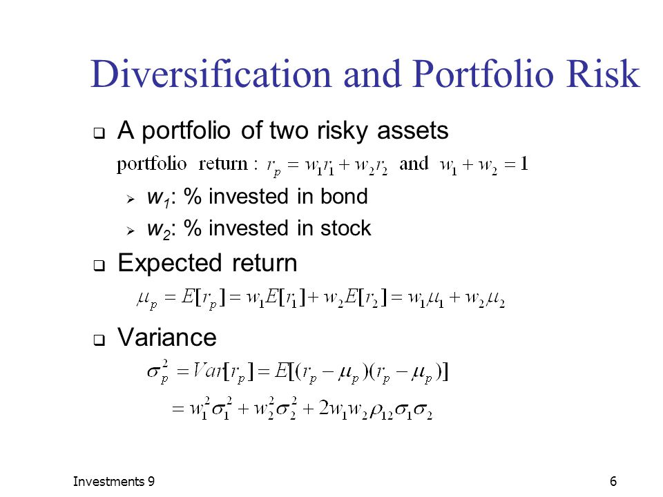 Investments 96 Diversification and Portfolio Risk  A portfolio of two risky assets  w 1 : % invested in bond  w 2 : % invested in stock  Expected return  Variance