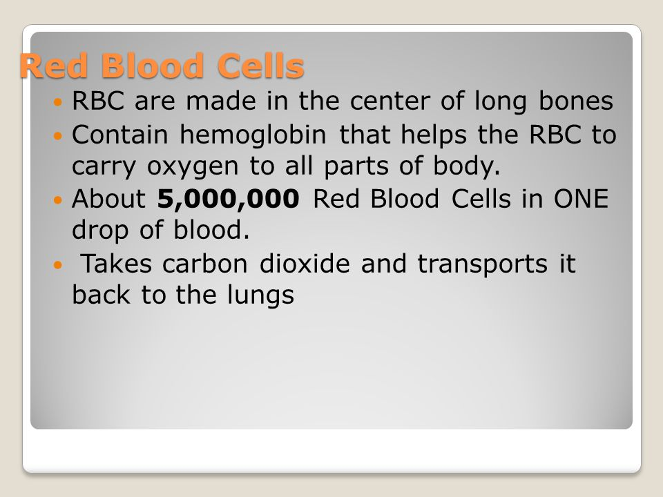 Red Blood Cells RBC are made in the center of long bones Contain hemoglobin that helps the RBC to carry oxygen to all parts of body. About 5,000,000 R