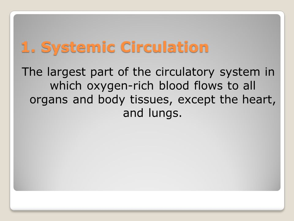 1. Systemic Circulation The largest part of the circulatory system in which oxygen-rich blood flows to all organs and body tissues, except the heart,