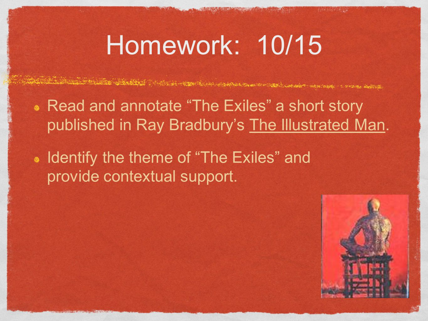 Homework: 10/15 Read and annotate The Exiles a short story published in Ray Bradbury's The Illustrated Man.