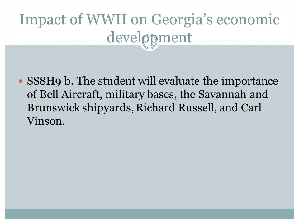 Impact of WWII on Georgia's economic development SS8H9 b. The student will evaluate the importance of Bell Aircraft, military bases, the Savannah and