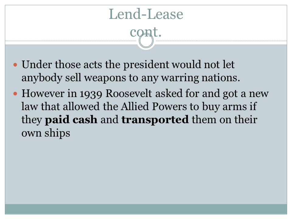 Lend-Lease cont. Under those acts the president would not let anybody sell weapons to any warring nations. However in 1939 Roosevelt asked for and got