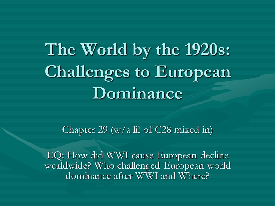 The World by the 1920s: Challenges to European Dominance Chapter 29 (w/a lil of C28 mixed in) EQ: How did WWI cause European decline worldwide.
