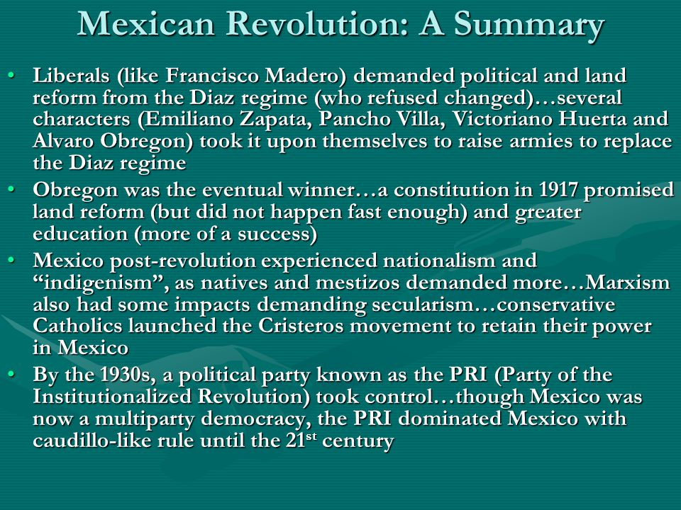 Mexican Revolution: A Summary Liberals (like Francisco Madero) demanded political and land reform from the Diaz regime (who refused changed)…several characters (Emiliano Zapata, Pancho Villa, Victoriano Huerta and Alvaro Obregon) took it upon themselves to raise armies to replace the Diaz regimeLiberals (like Francisco Madero) demanded political and land reform from the Diaz regime (who refused changed)…several characters (Emiliano Zapata, Pancho Villa, Victoriano Huerta and Alvaro Obregon) took it upon themselves to raise armies to replace the Diaz regime Obregon was the eventual winner…a constitution in 1917 promised land reform (but did not happen fast enough) and greater education (more of a success)Obregon was the eventual winner…a constitution in 1917 promised land reform (but did not happen fast enough) and greater education (more of a success) Mexico post-revolution experienced nationalism and indigenism , as natives and mestizos demanded more…Marxism also had some impacts demanding secularism…conservative Catholics launched the Cristeros movement to retain their power in MexicoMexico post-revolution experienced nationalism and indigenism , as natives and mestizos demanded more…Marxism also had some impacts demanding secularism…conservative Catholics launched the Cristeros movement to retain their power in Mexico By the 1930s, a political party known as the PRI (Party of the Institutionalized Revolution) took control…though Mexico was now a multiparty democracy, the PRI dominated Mexico with caudillo-like rule until the 21 st centuryBy the 1930s, a political party known as the PRI (Party of the Institutionalized Revolution) took control…though Mexico was now a multiparty democracy, the PRI dominated Mexico with caudillo-like rule until the 21 st century