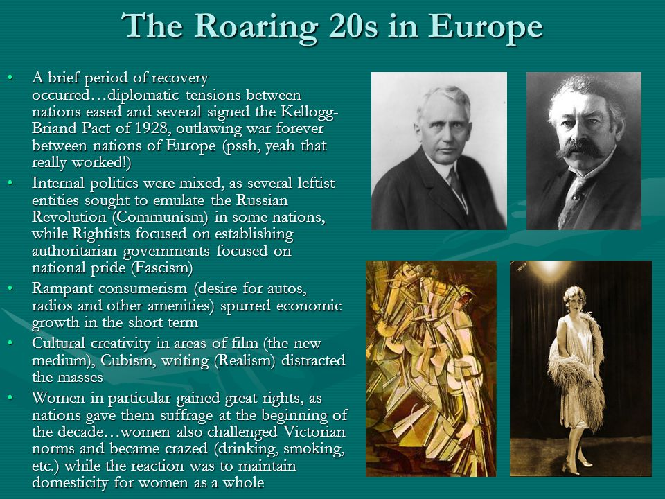 The Roaring 20s in Europe A brief period of recovery occurred…diplomatic tensions between nations eased and several signed the Kellogg- Briand Pact of 1928, outlawing war forever between nations of Europe (pssh, yeah that really worked!)A brief period of recovery occurred…diplomatic tensions between nations eased and several signed the Kellogg- Briand Pact of 1928, outlawing war forever between nations of Europe (pssh, yeah that really worked!) Internal politics were mixed, as several leftist entities sought to emulate the Russian Revolution (Communism) in some nations, while Rightists focused on establishing authoritarian governments focused on national pride (Fascism)Internal politics were mixed, as several leftist entities sought to emulate the Russian Revolution (Communism) in some nations, while Rightists focused on establishing authoritarian governments focused on national pride (Fascism) Rampant consumerism (desire for autos, radios and other amenities) spurred economic growth in the short termRampant consumerism (desire for autos, radios and other amenities) spurred economic growth in the short term Cultural creativity in areas of film (the new medium), Cubism, writing (Realism) distracted the massesCultural creativity in areas of film (the new medium), Cubism, writing (Realism) distracted the masses Women in particular gained great rights, as nations gave them suffrage at the beginning of the decade…women also challenged Victorian norms and became crazed (drinking, smoking, etc.) while the reaction was to maintain domesticity for women as a wholeWomen in particular gained great rights, as nations gave them suffrage at the beginning of the decade…women also challenged Victorian norms and became crazed (drinking, smoking, etc.) while the reaction was to maintain domesticity for women as a whole