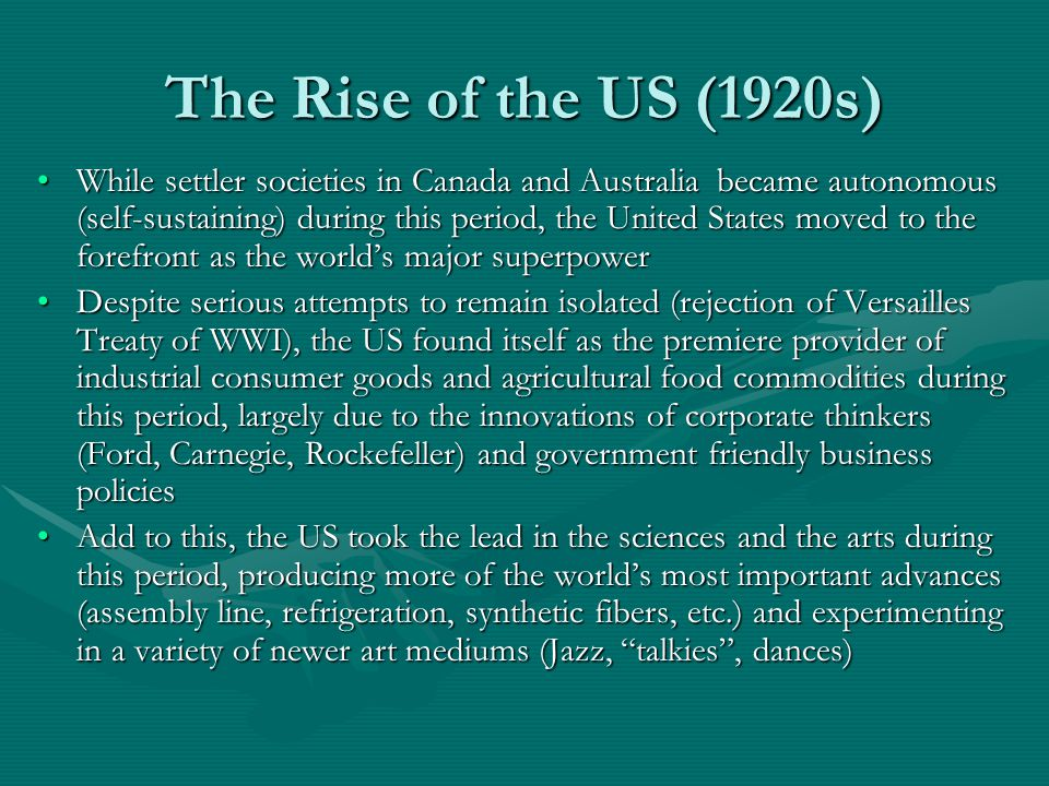 The Rise of the US (1920s) While settler societies in Canada and Australia became autonomous (self-sustaining) during this period, the United States moved to the forefront as the world's major superpowerWhile settler societies in Canada and Australia became autonomous (self-sustaining) during this period, the United States moved to the forefront as the world's major superpower Despite serious attempts to remain isolated (rejection of Versailles Treaty of WWI), the US found itself as the premiere provider of industrial consumer goods and agricultural food commodities during this period, largely due to the innovations of corporate thinkers (Ford, Carnegie, Rockefeller) and government friendly business policiesDespite serious attempts to remain isolated (rejection of Versailles Treaty of WWI), the US found itself as the premiere provider of industrial consumer goods and agricultural food commodities during this period, largely due to the innovations of corporate thinkers (Ford, Carnegie, Rockefeller) and government friendly business policies Add to this, the US took the lead in the sciences and the arts during this period, producing more of the world's most important advances (assembly line, refrigeration, synthetic fibers, etc.) and experimenting in a variety of newer art mediums (Jazz, talkies , dances)Add to this, the US took the lead in the sciences and the arts during this period, producing more of the world's most important advances (assembly line, refrigeration, synthetic fibers, etc.) and experimenting in a variety of newer art mediums (Jazz, talkies , dances)