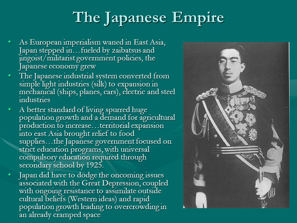 The Japanese Empire As European imperialism waned in East Asia, Japan stepped in…fueled by zaibatsus and jingoist/militarist government policies, the Japanese economy grewAs European imperialism waned in East Asia, Japan stepped in…fueled by zaibatsus and jingoist/militarist government policies, the Japanese economy grew The Japanese industrial system converted from simple light industries (silk) to expansion in mechanical (ships, planes, cars), electric and steel industriesThe Japanese industrial system converted from simple light industries (silk) to expansion in mechanical (ships, planes, cars), electric and steel industries A better standard of living spurred huge population growth and a demand for agricultural production to increase…territorial expansion into east Asia brought relief to food supplies…the Japanese government focused on strict education programs, with universal compulsory education required through secondary school by 1925.A better standard of living spurred huge population growth and a demand for agricultural production to increase…territorial expansion into east Asia brought relief to food supplies…the Japanese government focused on strict education programs, with universal compulsory education required through secondary school by 1925.