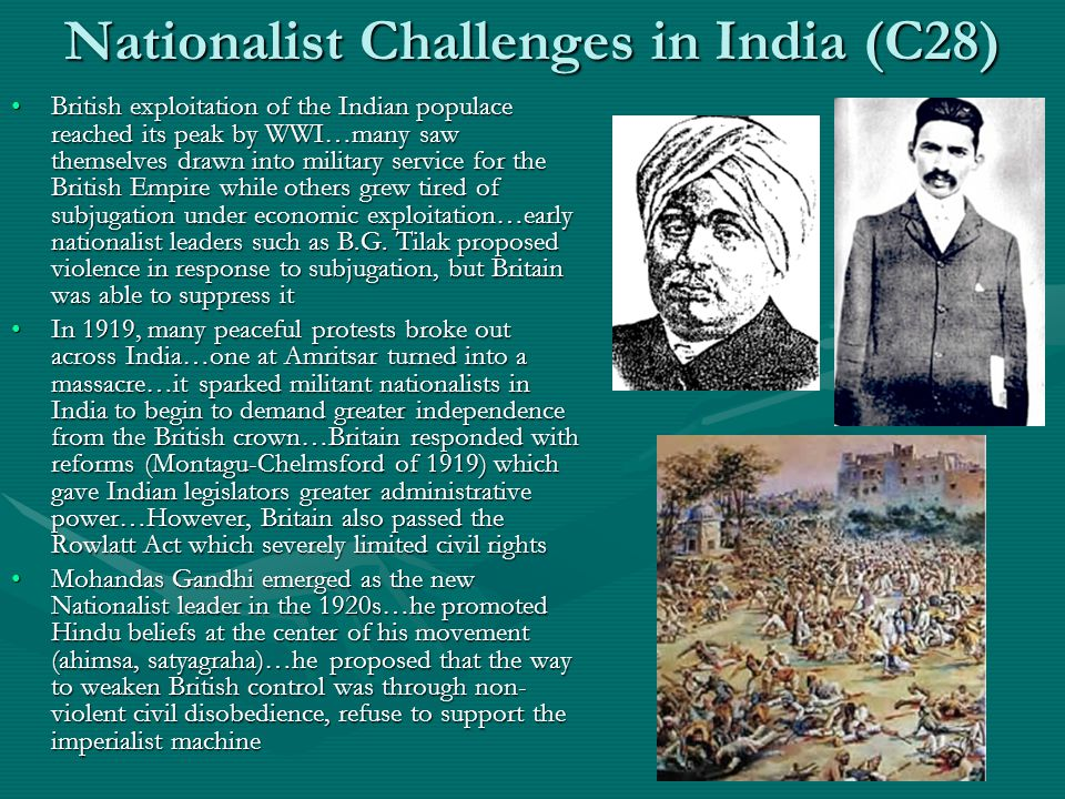 Nationalist Challenges in India (C28) British exploitation of the Indian populace reached its peak by WWI…many saw themselves drawn into military service for the British Empire while others grew tired of subjugation under economic exploitation…early nationalist leaders such as B.G.