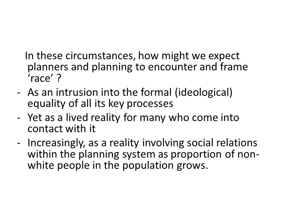 In these circumstances, how might we expect planners and planning to encounter and frame 'race' ? -As an intrusion into the formal (ideological) equal