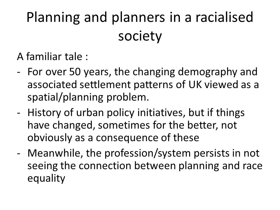 Planning and planners in a racialised society A familiar tale : -For over 50 years, the changing demography and associated settlement patterns of UK v